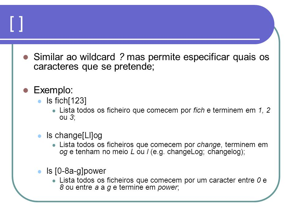 [ ] Similar ao wildcard mas permite especificar quais os caracteres que se pretende; Exemplo: ls fich[123]